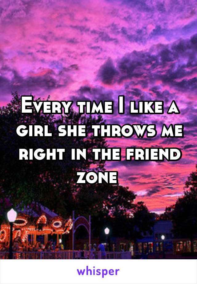 Every time I like a girl she throws me right in the friend zone