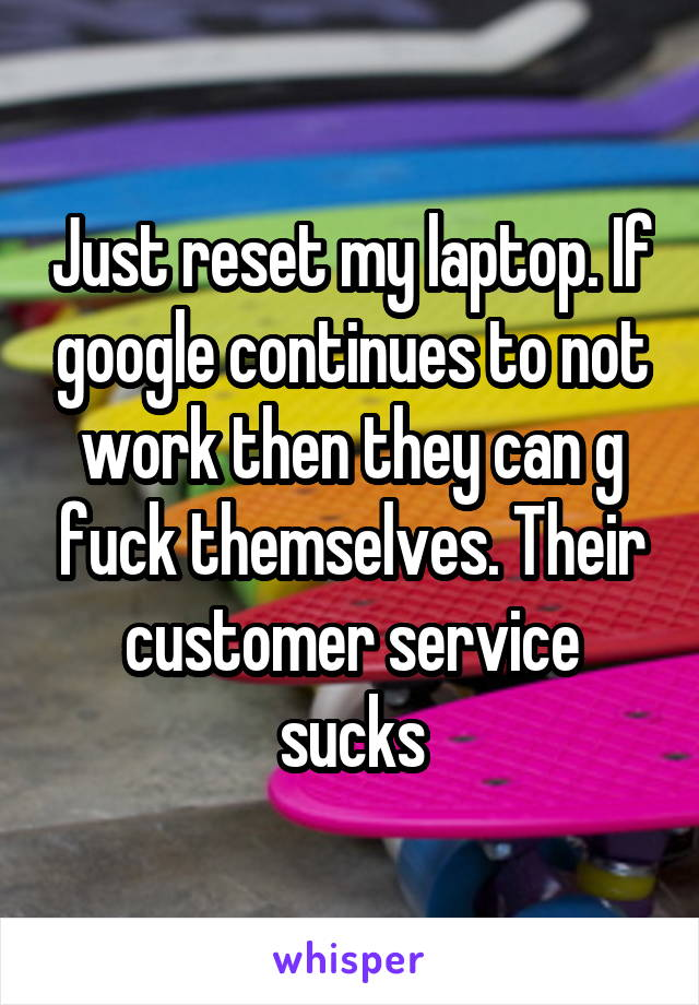 Just reset my laptop. If google continues to not work then they can g fuck themselves. Their customer service sucks