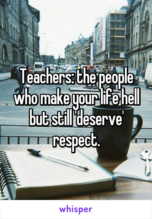Teachers: the people who make your life hell but still 'deserve' respect.