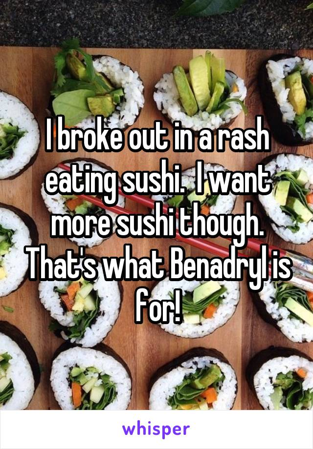 I broke out in a rash eating sushi.  I want more sushi though. That's what Benadryl is for!