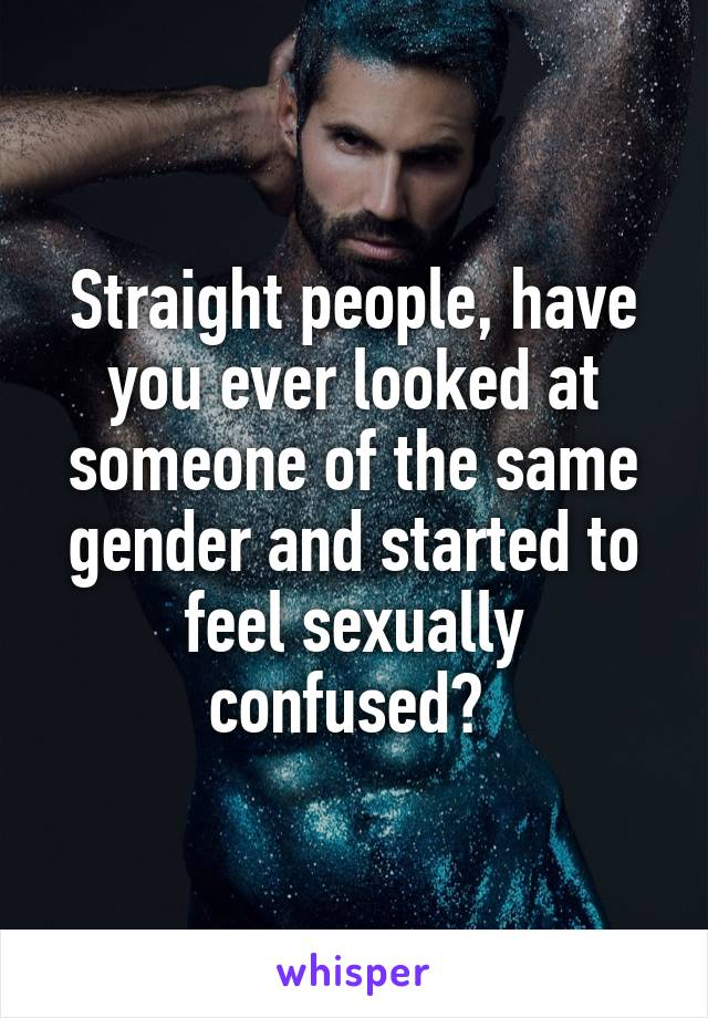 Straight people, have you ever looked at someone of the same gender and started to feel sexually confused?