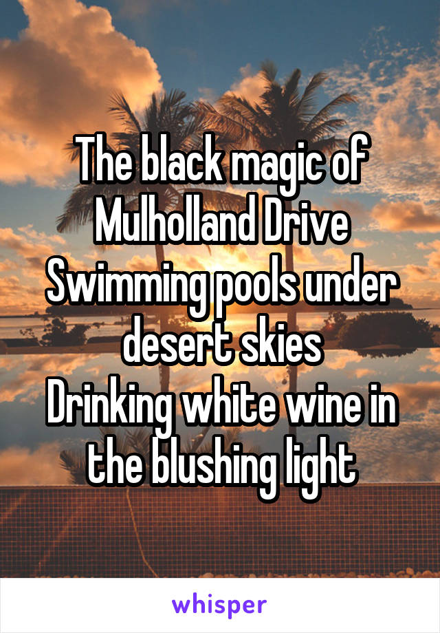 The black magic of Mulholland Drive Swimming pools under desert skies Drinking white wine in the blushing light
