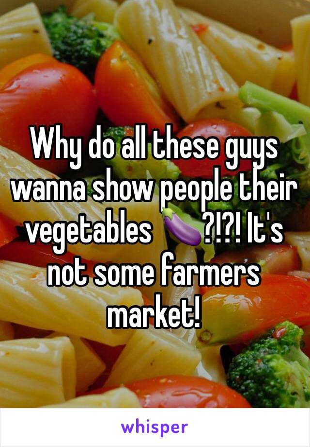 Why do all these guys wanna show people their vegetables 🍆?!?! It's not some farmers market!