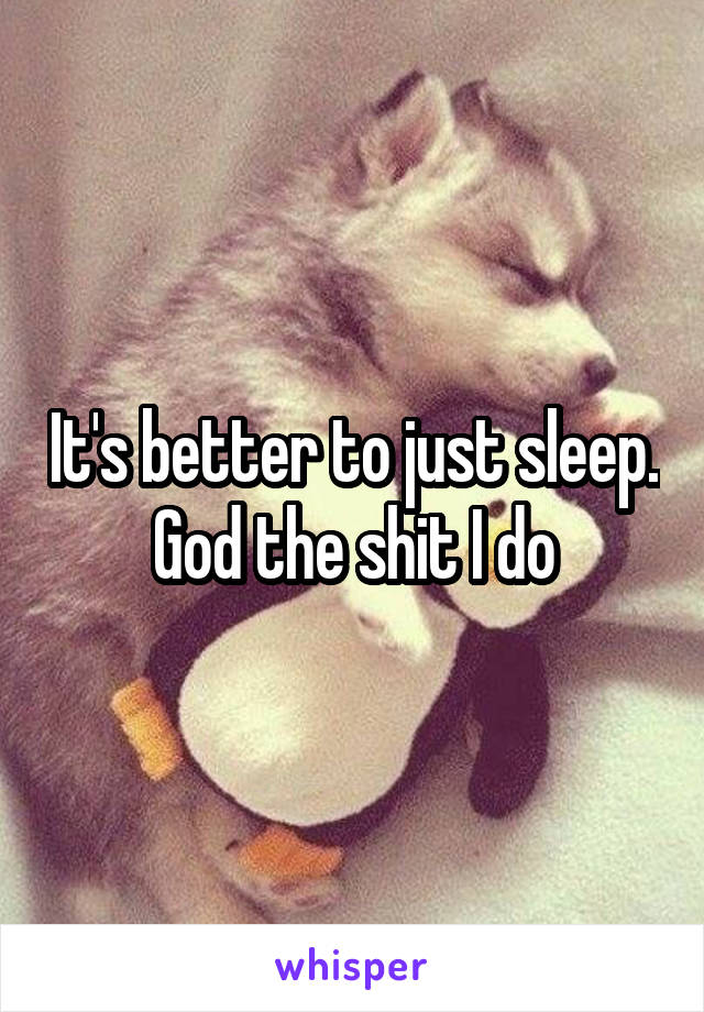 It's better to just sleep. God the shit I do