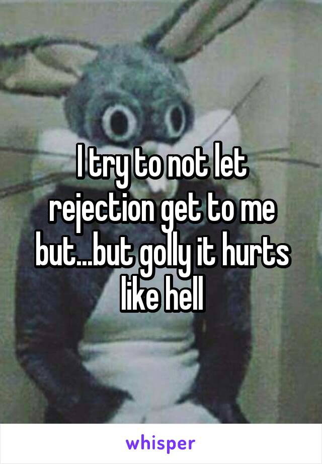 I try to not let rejection get to me but...but golly it hurts like hell