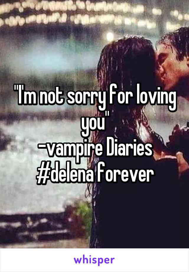 """I'm not sorry for loving you"" -vampire Diaries #delena forever"