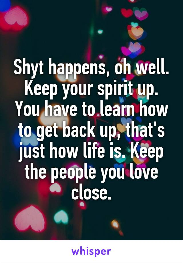 Shyt happens, oh well. Keep your spirit up. You have to learn how to get back up, that's just how life is. Keep the people you love close.