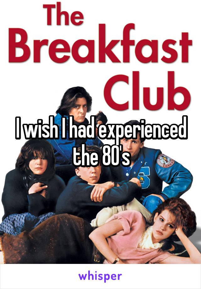 I wish I had experienced the 80's