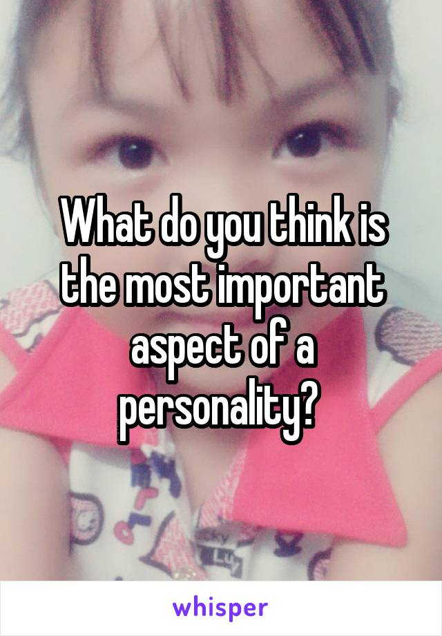 What do you think is the most important aspect of a personality?