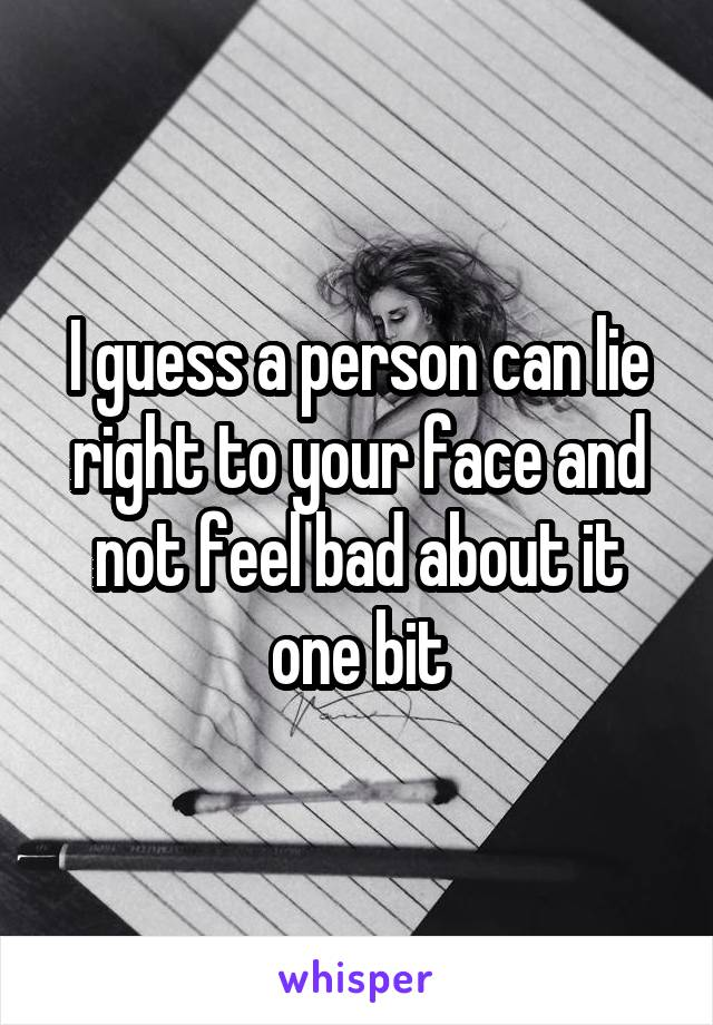I guess a person can lie right to your face and not feel bad about it one bit