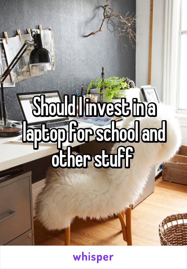 Should I invest in a laptop for school and other stuff
