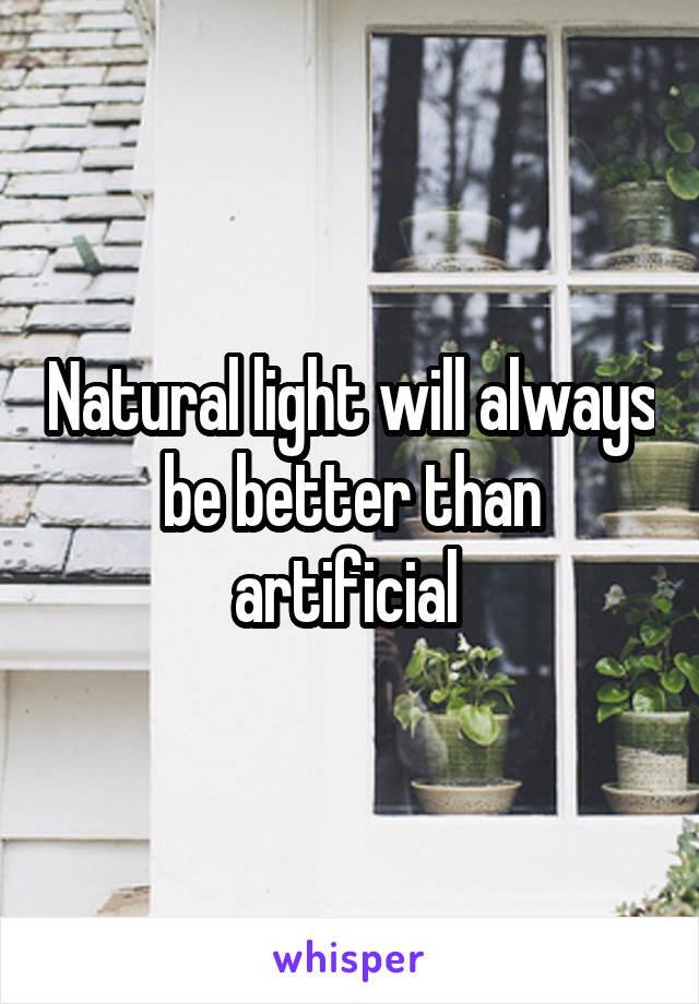 Natural light will always be better than artificial
