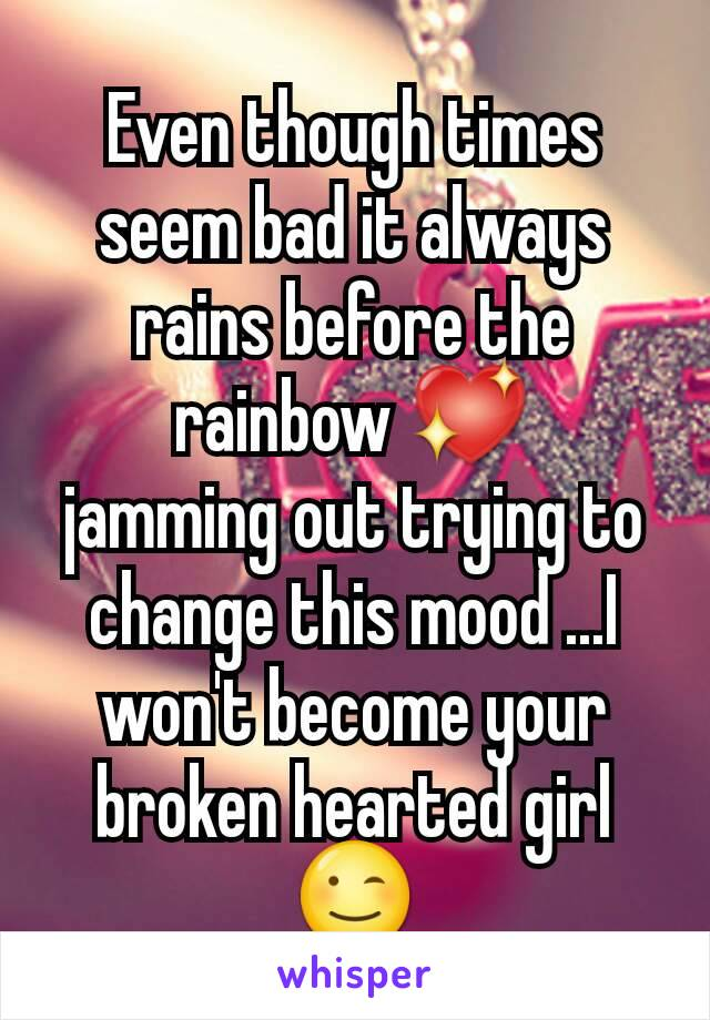 Even though times seem bad it always rains before the rainbow 💖 jamming out trying to change this mood ...I won't become your broken hearted girl 😉