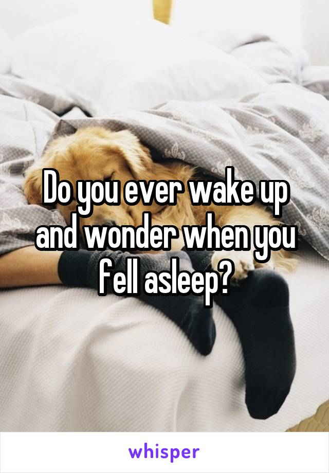 Do you ever wake up and wonder when you fell asleep?