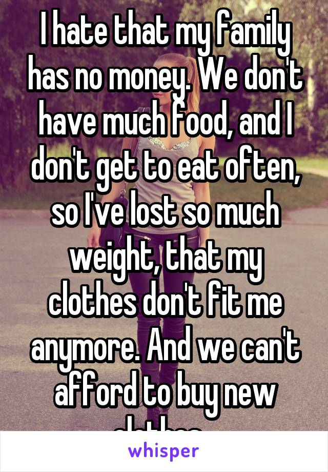 I hate that my family has no money. We don't have much food, and I don't get to eat often, so I've lost so much weight, that my clothes don't fit me anymore. And we can't afford to buy new clothes...
