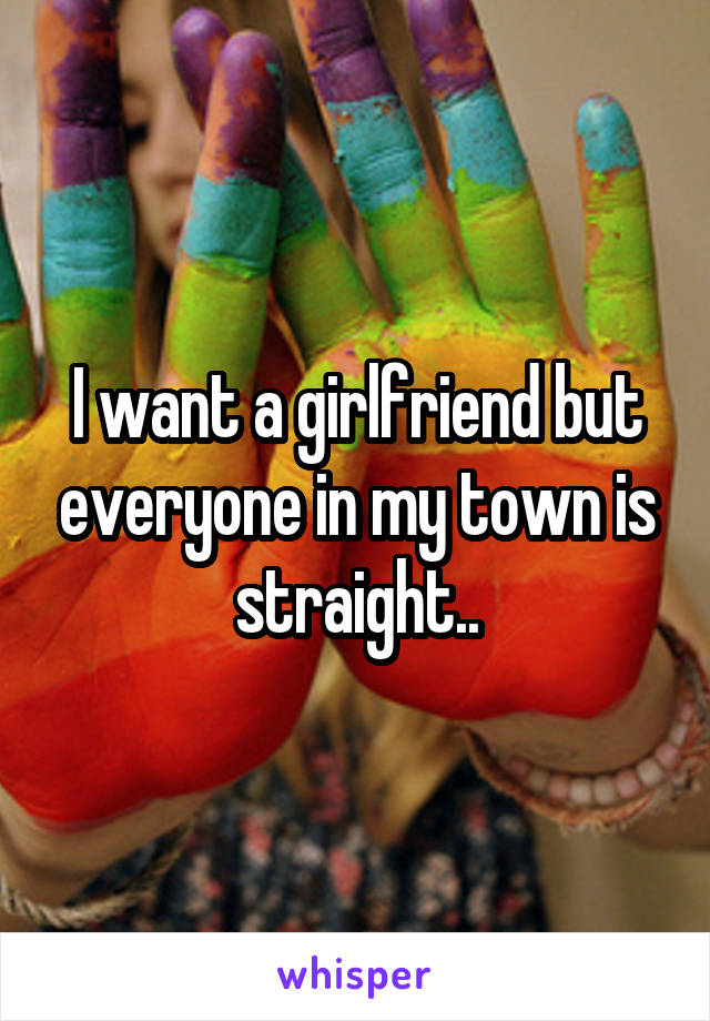 I want a girlfriend but everyone in my town is straight..