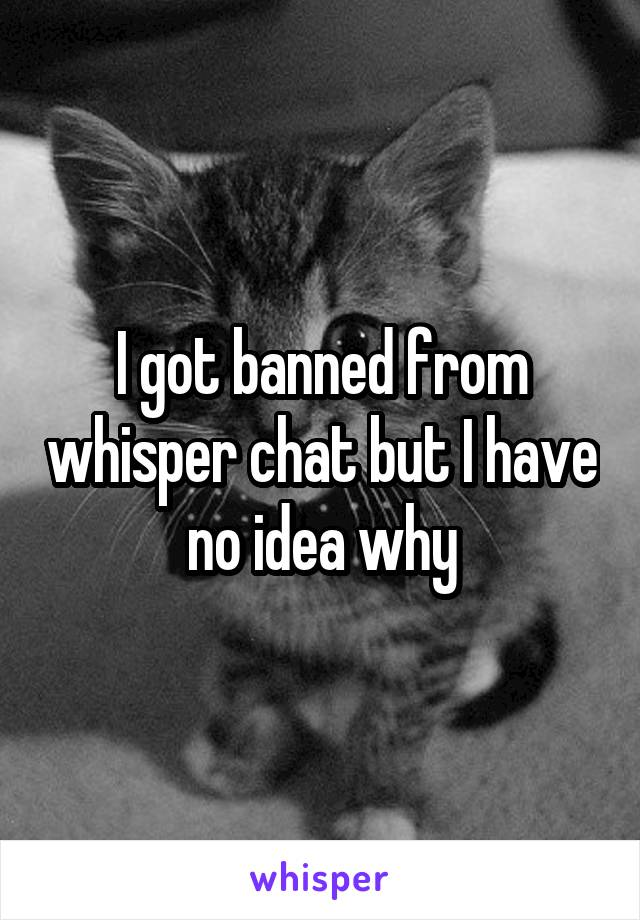 I got banned from whisper chat but I have no idea why