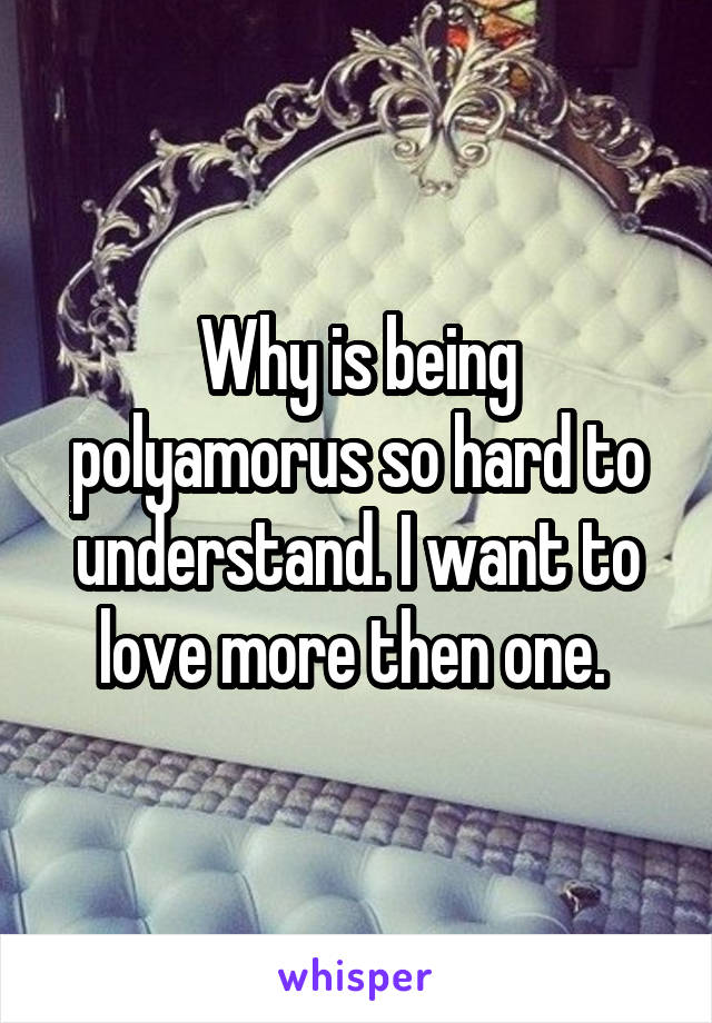 Why is being polyamorus so hard to understand. I want to love more then one.
