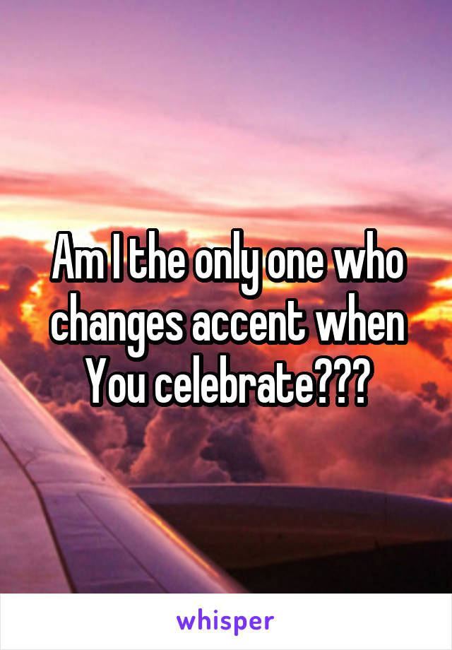 Am I the only one who changes accent when You celebrate???
