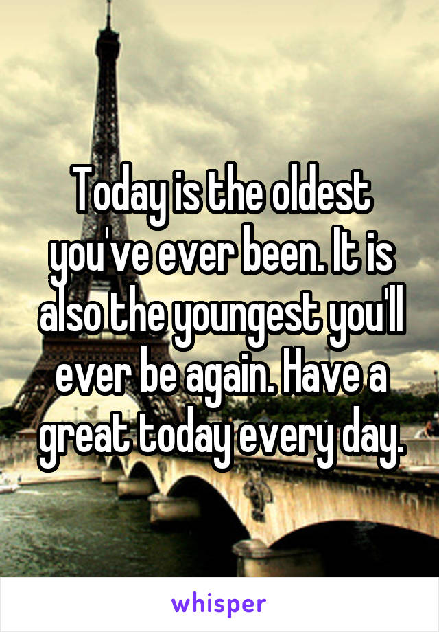 Today is the oldest you've ever been. It is also the youngest you'll ever be again. Have a great today every day.