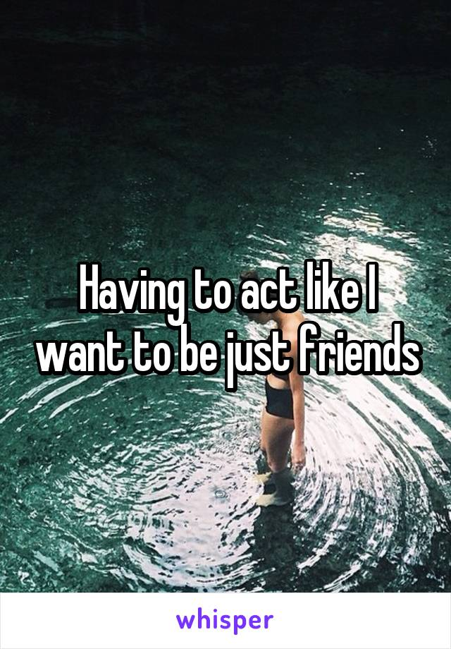 Having to act like I want to be just friends