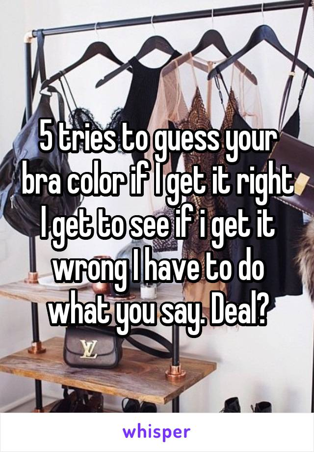 5 tries to guess your bra color if I get it right I get to see if i get it wrong I have to do what you say. Deal?