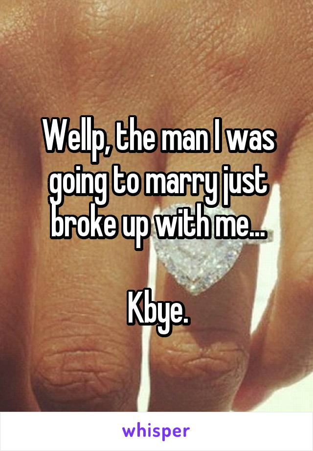 Wellp, the man I was going to marry just broke up with me...  Kbye.