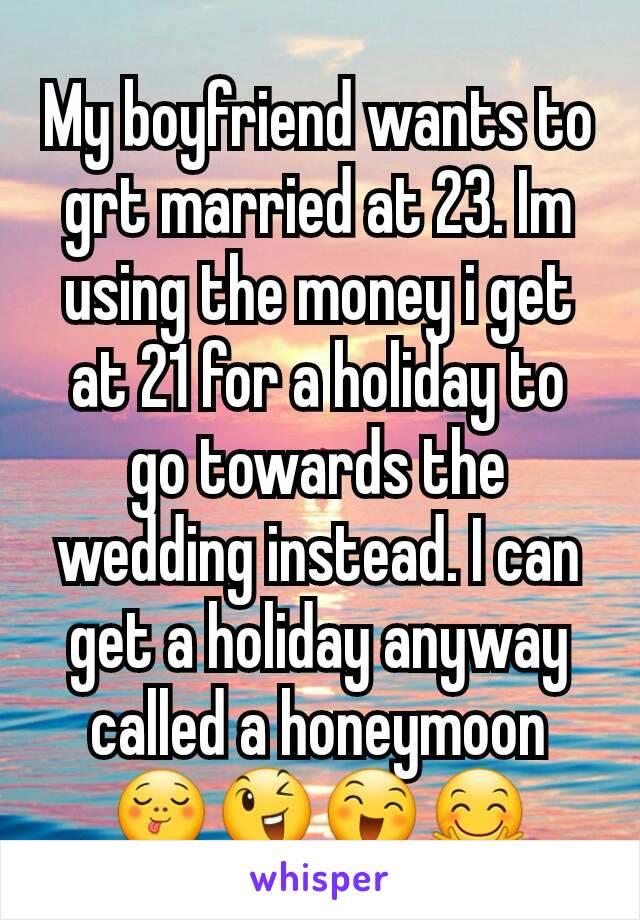 My boyfriend wants to grt married at 23. Im using the money i get at 21 for a holiday to go towards the wedding instead. I can get a holiday anyway called a honeymoon 😋😉😄🤗