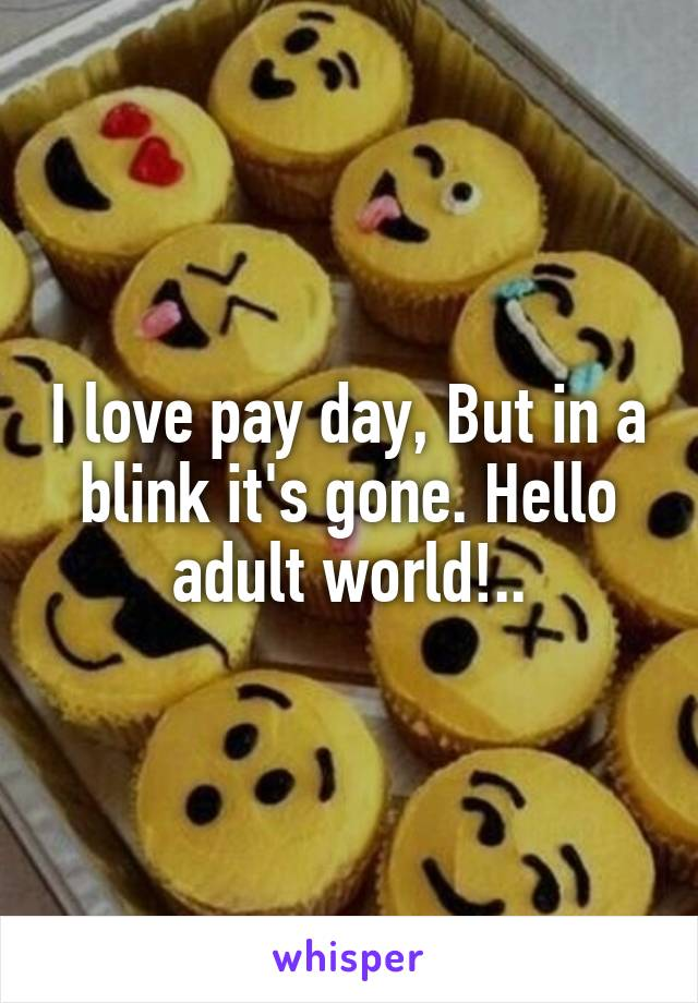 I love pay day, But in a blink it's gone. Hello adult world!..