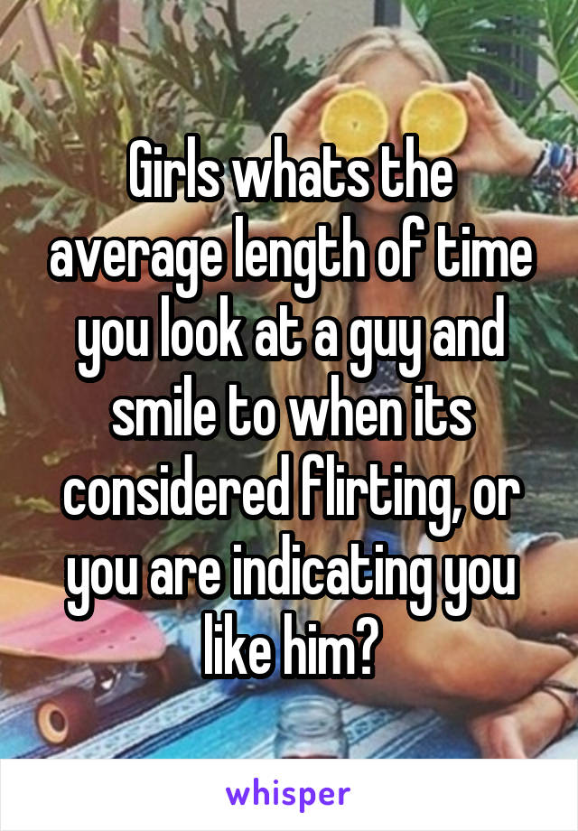 Girls whats the average length of time you look at a guy and smile to when its considered flirting, or you are indicating you like him?