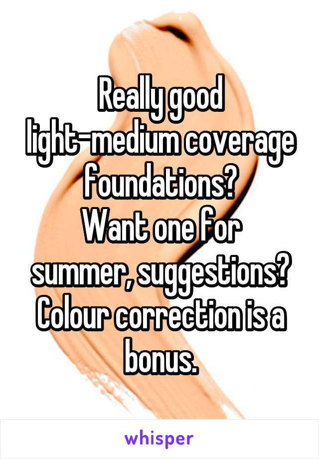 Really good light-medium coverage foundations? Want one for summer, suggestions? Colour correction is a bonus.
