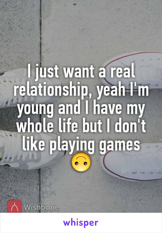 I just want a real relationship, yeah I'm young and I have my whole life but I don't like playing games 🙃