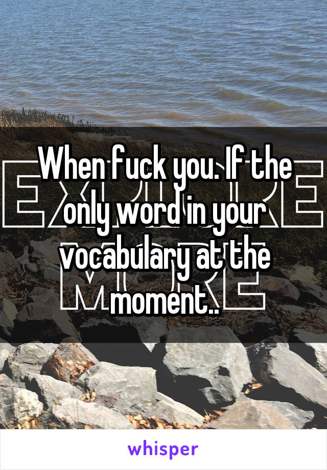When fuck you. If the only word in your vocabulary at the moment..