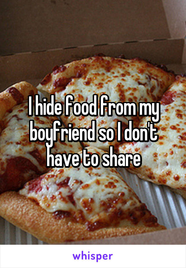 I hide food from my boyfriend so I don't have to share