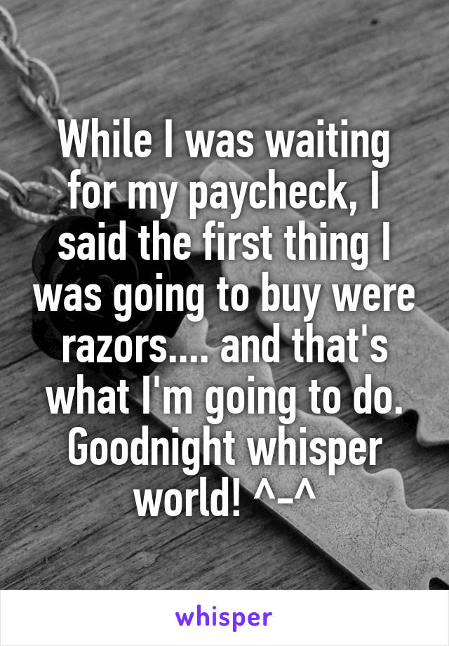 While I was waiting for my paycheck, I said the first thing I was going to buy were razors.... and that's what I'm going to do. Goodnight whisper world! ^-^