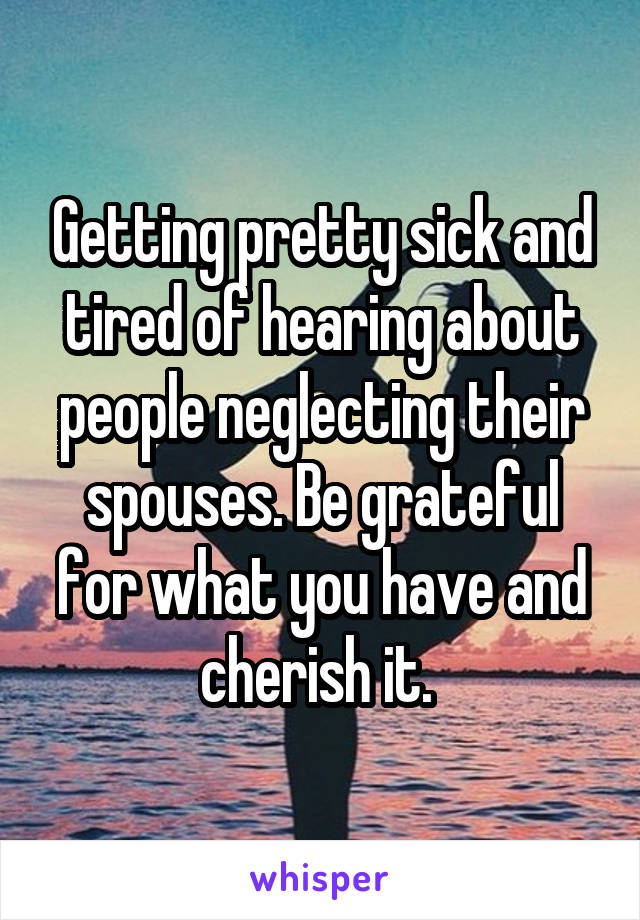 Getting pretty sick and tired of hearing about people neglecting their spouses. Be grateful for what you have and cherish it.