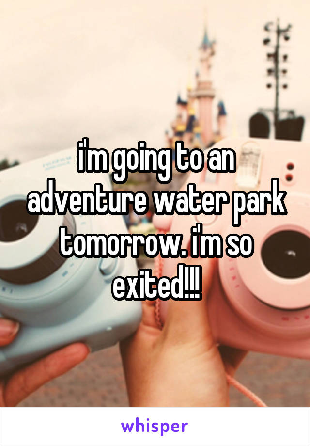 i'm going to an adventure water park tomorrow. i'm so exited!!!