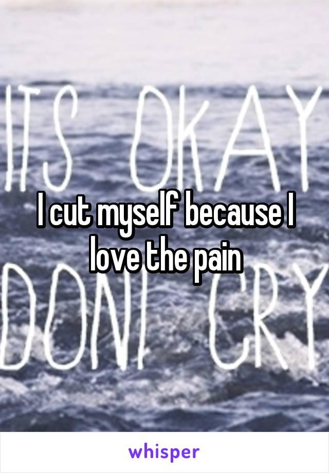 I cut myself because I love the pain