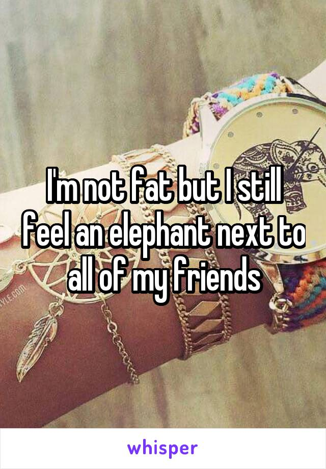 I'm not fat but I still feel an elephant next to all of my friends