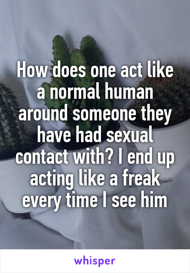 How does one act like a normal human around someone they have had sexual contact with? I end up acting like a freak every time I see him