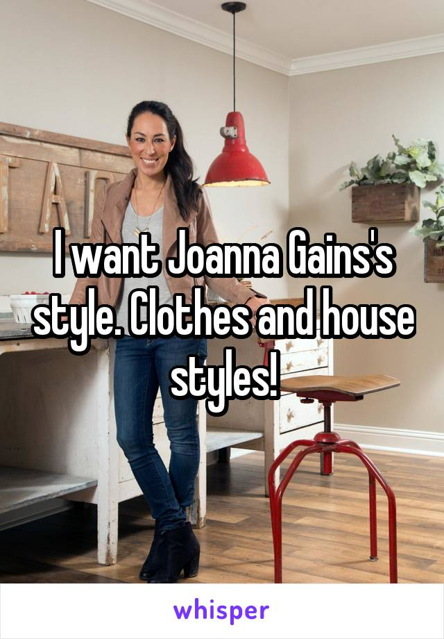 I want Joanna Gains's style. Clothes and house styles!