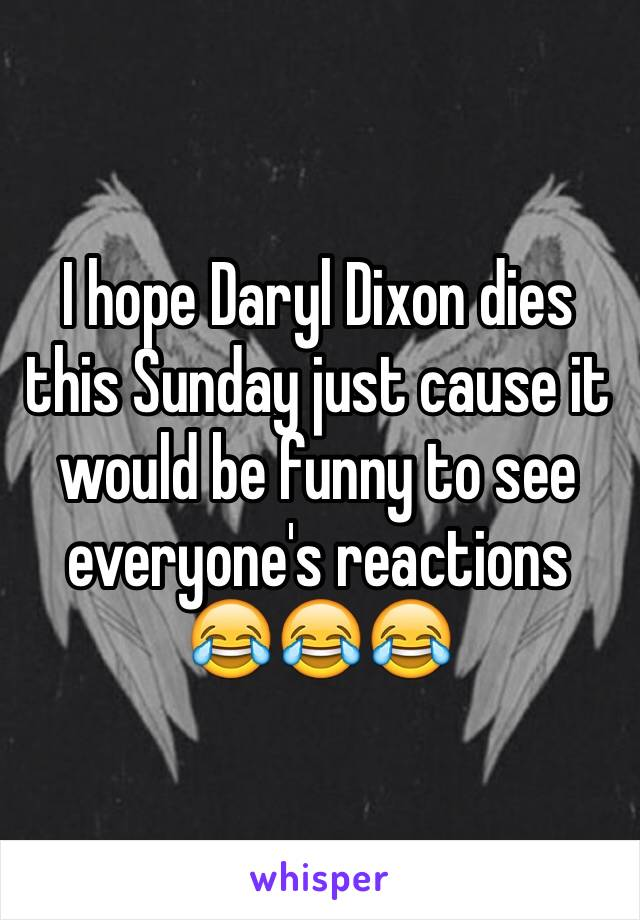I hope Daryl Dixon dies this Sunday just cause it would be funny to see everyone's reactions 😂😂😂
