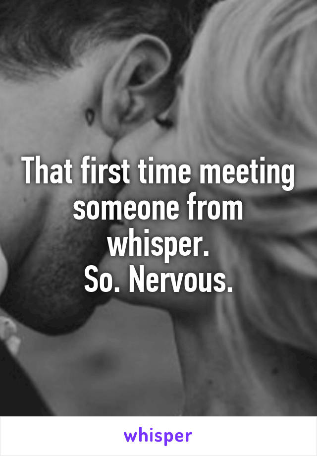 That first time meeting someone from whisper. So. Nervous.