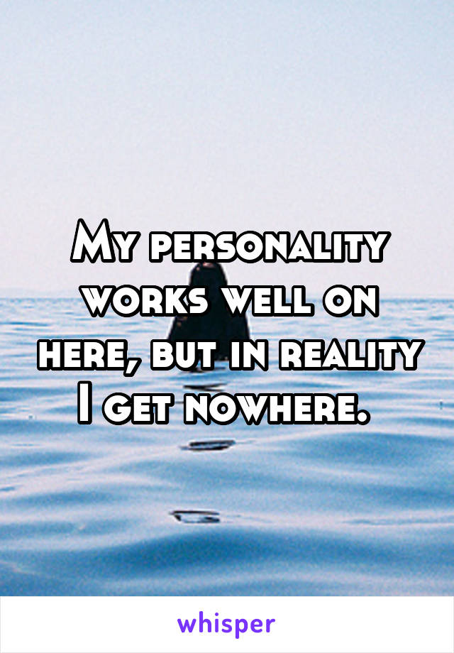My personality works well on here, but in reality I get nowhere.