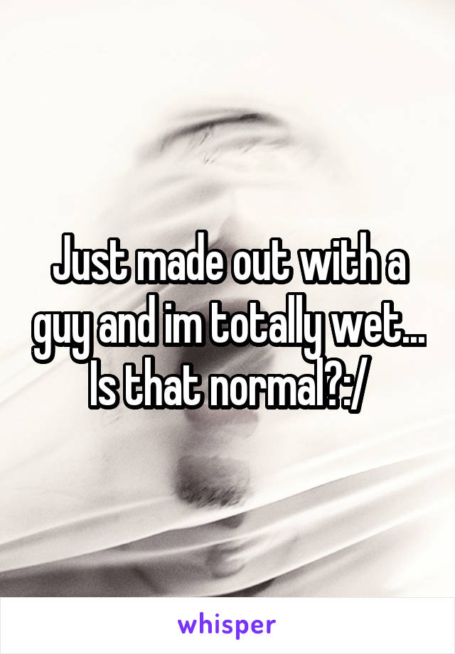 Just made out with a guy and im totally wet... Is that normal?:/