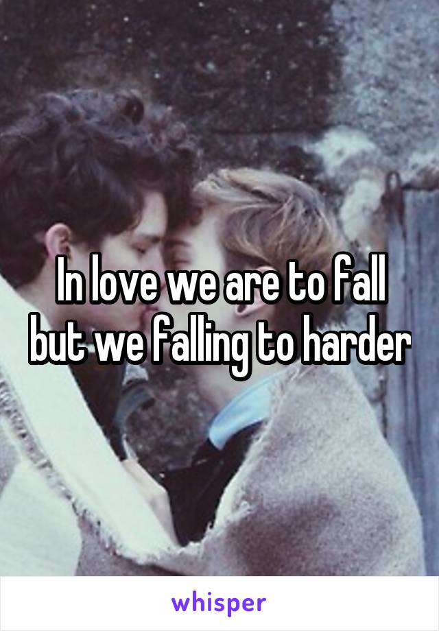 In love we are to fall but we falling to harder