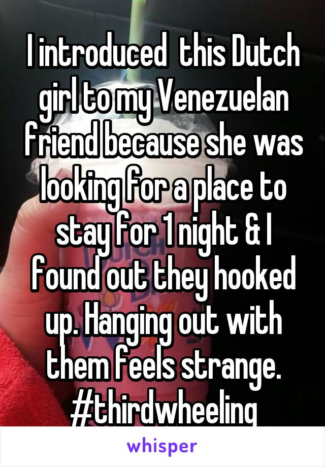 I introduced  this Dutch girl to my Venezuelan friend because she was looking for a place to stay for 1 night & I found out they hooked up. Hanging out with them feels strange. #thirdwheeling