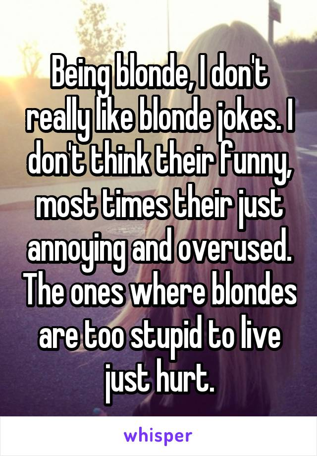 Being blonde, I don't really like blonde jokes. I don't think their funny, most times their just annoying and overused. The ones where blondes are too stupid to live just hurt.