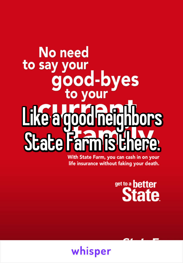 Like a good neighbors State Farm is there.