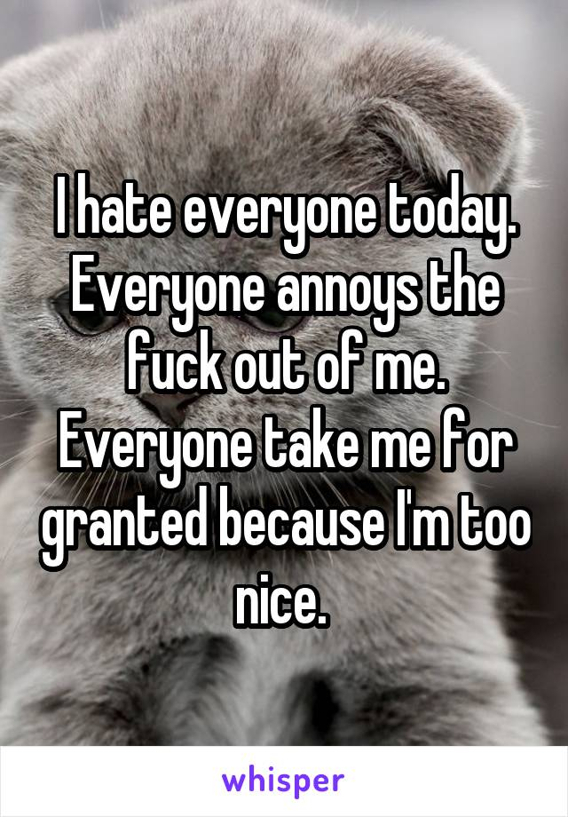 I hate everyone today. Everyone annoys the fuck out of me. Everyone take me for granted because I'm too nice.